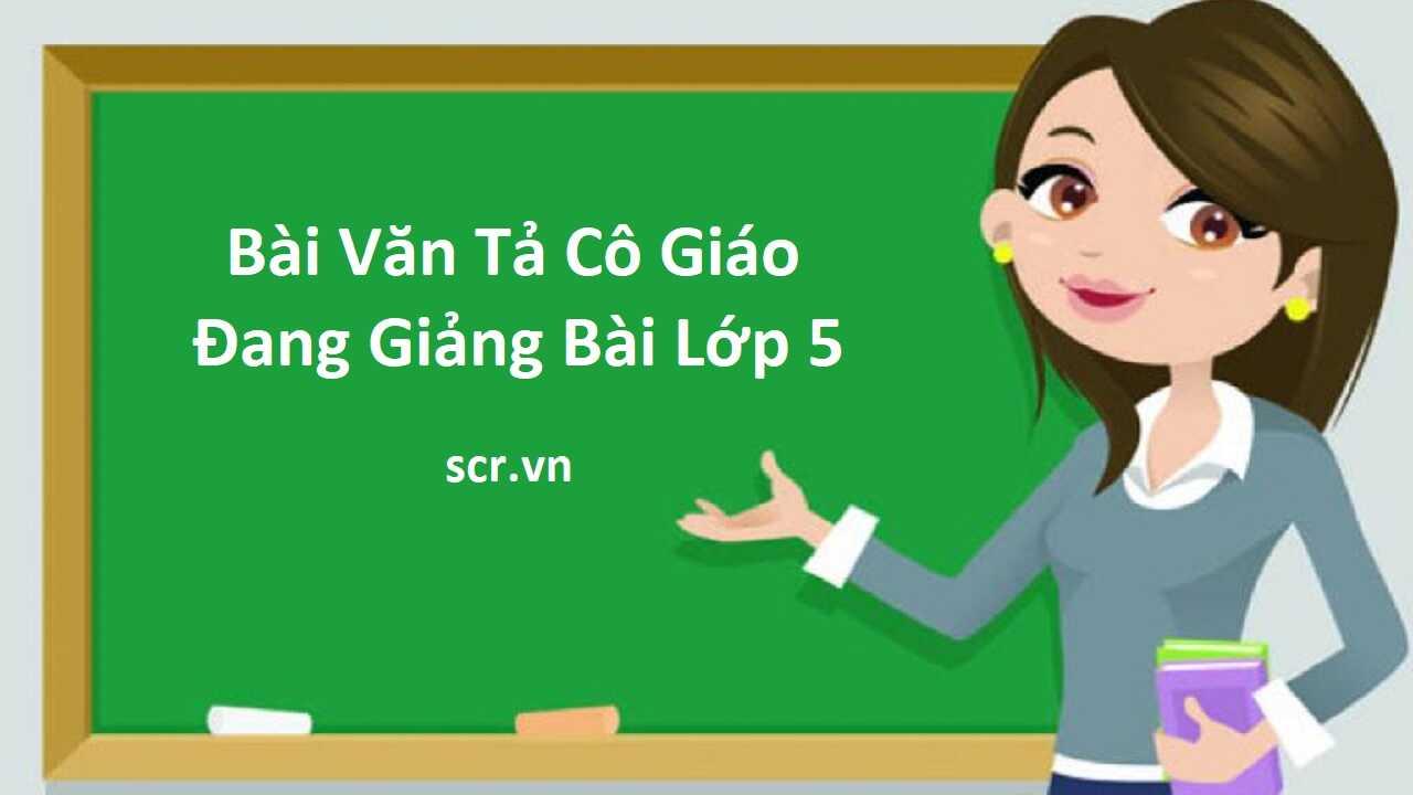 Bài Văn Tả Cô Giáo Đang Giảng Bài Lớp 5